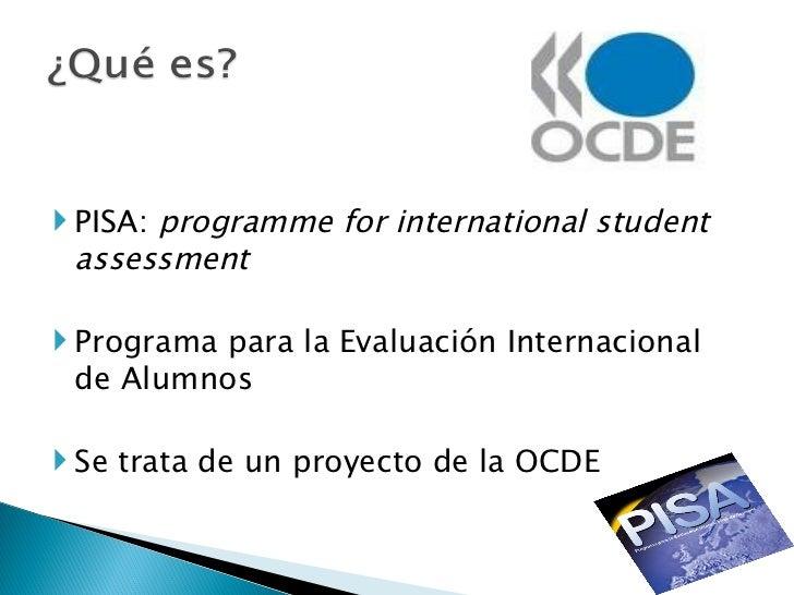 <ul><li>PISA:  programme for international student assessment </li></ul><ul><li>Programa para la Evaluación Internacional ...