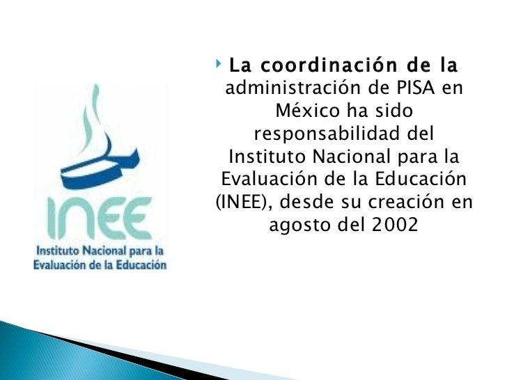 <ul><li>La coordinación de la  administración de PISA en México ha sido responsabilidad del Instituto Nacional para la Eva...