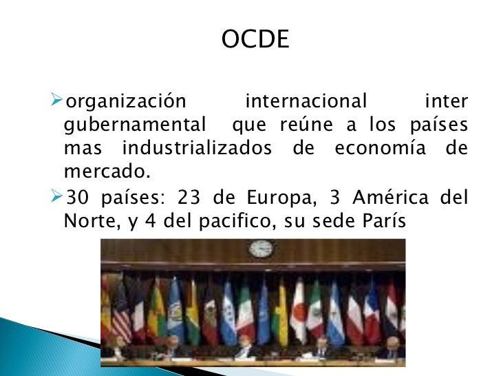 <ul><li>OCDE  </li></ul><ul><li>organización internacional inter gubernamental  que reúne a los países mas industrializado...