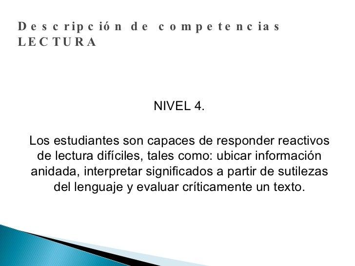 Descripción de competencias LECTURA NIVEL 4. Los estudiantes son capaces de responder reactivos de lectura difíciles, tale...