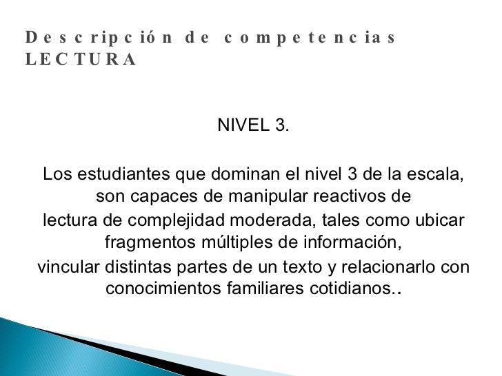 Descripción de competencias LECTURA NIVEL 3. Los estudiantes que dominan el nivel 3 de la escala, son capaces de manipular...