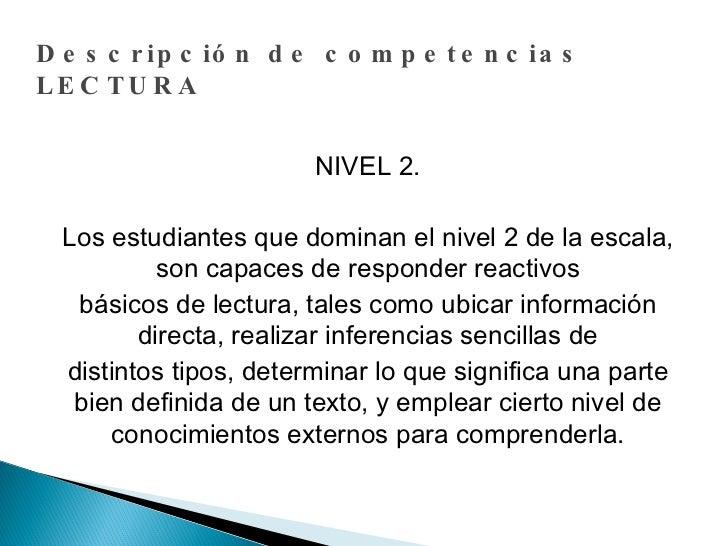 Descripción de competencias LECTURA NIVEL 2. Los estudiantes que dominan el nivel 2 de la escala, son capaces de responder...