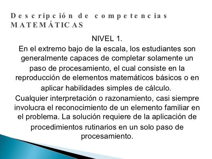 Descripción de competencias MATEMÁTICAS NIVEL 1. En el extremo bajo de la escala, los estudiantes son generalmente capaces...