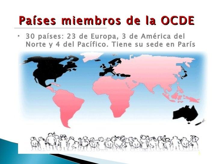 Países miembros de la OCDE <ul><li>30 países: 23 de Europa, 3 de América del Norte y 4 del Pacífico. Tiene su sede en Parí...