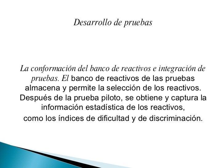 Desarrollo de pruebas La conformación del banco de reactivos e integración de pruebas. El  banco de reactivos de las prueb...
