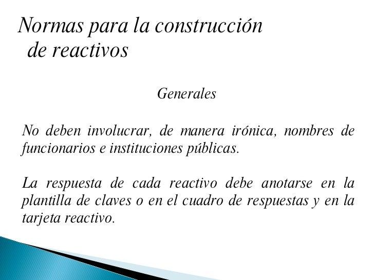 Normas para la construcción de reactivos Generales  No deben involucrar, de manera irónica, nombres de funcionarios e inst...