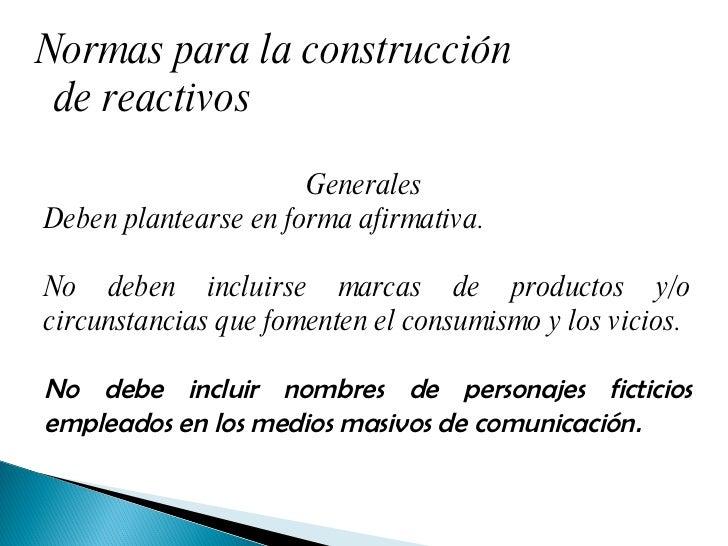 Normas para la construcción de reactivos Generales  Deben plantearse en forma afirmativa. No deben incluirse marcas de pro...
