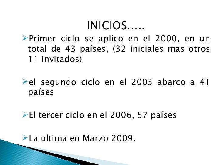 <ul><li>INICIOS….. </li></ul><ul><li>Primer ciclo se aplico en el 2000, en un total de 43 países, (32 iniciales mas otros ...
