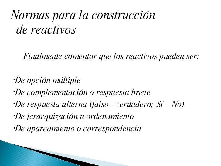 Normas para la construcción de reactivos <ul><li>Finalmente comentar que los reactivos pueden ser: </li></ul><ul><li>De op...