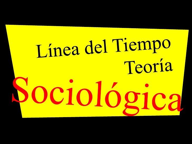 Línea del Tiempo<br />Teoría<br />Sociológica<br />