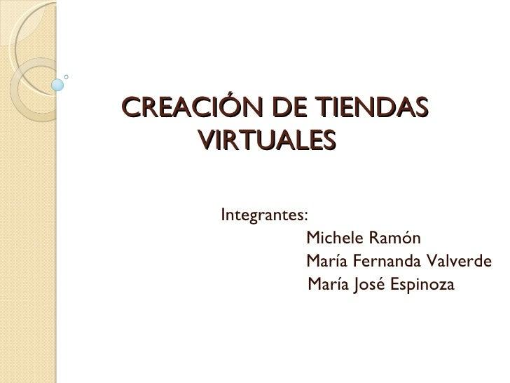 CREACIÓN DE TIENDAS VIRTUALES  Integrantes:   Michele Ramón   María Fernanda Valverde María José Espinoza