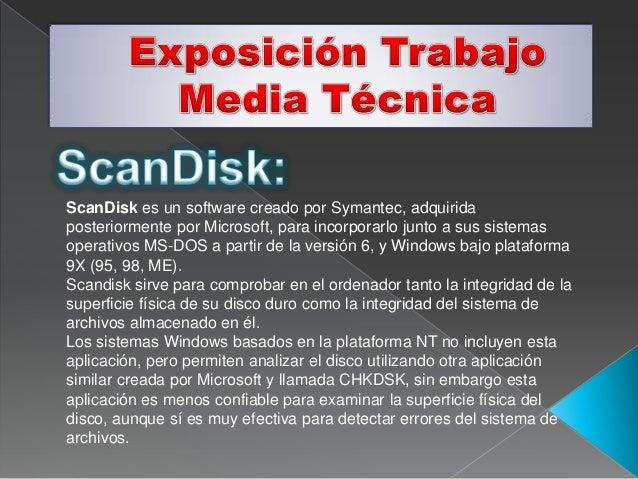 ScanDisk es un software creado por Symantec, adquiridaposteriormente por Microsoft, para incorporarlo junto a sus sistemas...