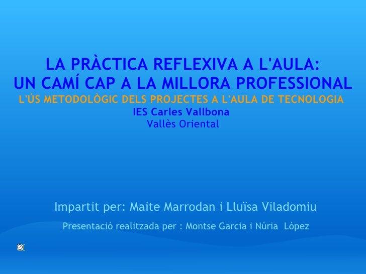 LA PRÀCTICA REFLEXIVA A L'AULA: UN CAMÍ CAP A LA MILLORA PROFESSIONAL L'ÚS METODOLÒGIC DELS PROJECTES A L'AULA DE TECN...