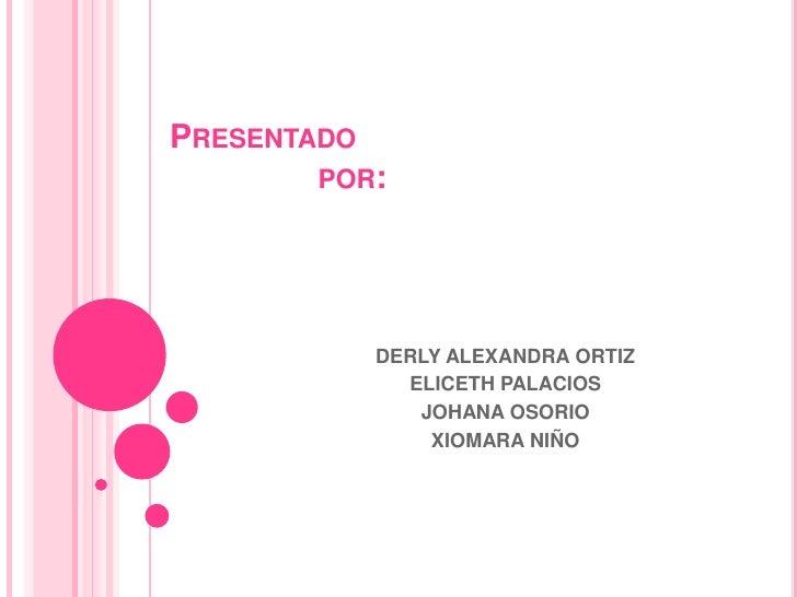 Presentado                por:<br />DERLY ALEXANDRA ORTIZ<br />ELICETH PALACIOS<br />JOHANA OSORIO   <br />XIOMARA NIÑO<br />