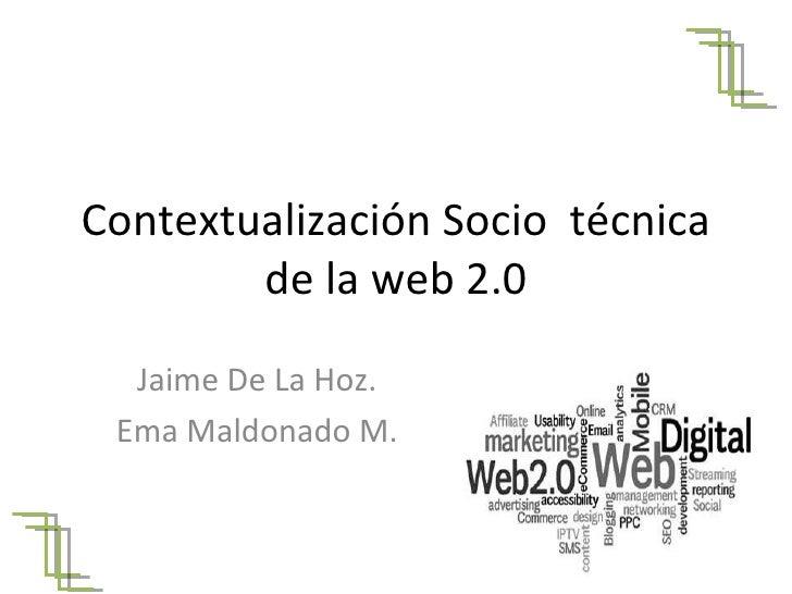 Contextualización Socio  técnica de la web 2.0 Jaime De La Hoz. Ema Maldonado M.