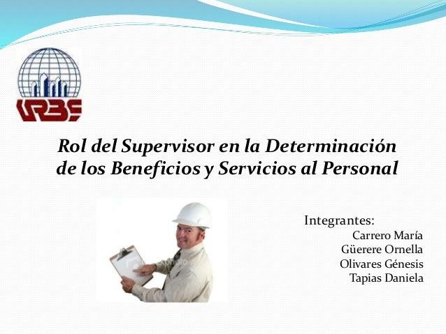 Rol del Supervisor en la Determinación de los Beneficios y Servicios al Personal Integrantes: Carrero María Güerere Ornell...