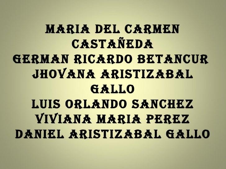MARIA DEL CARMEN Castañeda GERMAN RICARDO BETANCUR  JHOVANA ARISTIZABAL GALLO LUIS ORLANDO SANCHEZ VIVIANA MARIA PEREZ DAN...