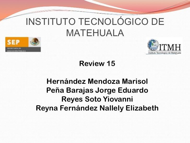 INSTITUTO TECNOLÓGICO DE MATEHUALA<br />Review 15<br />Hernández Mendoza Marisol<br />Peña Barajas Jorge Eduardo<br />Reye...