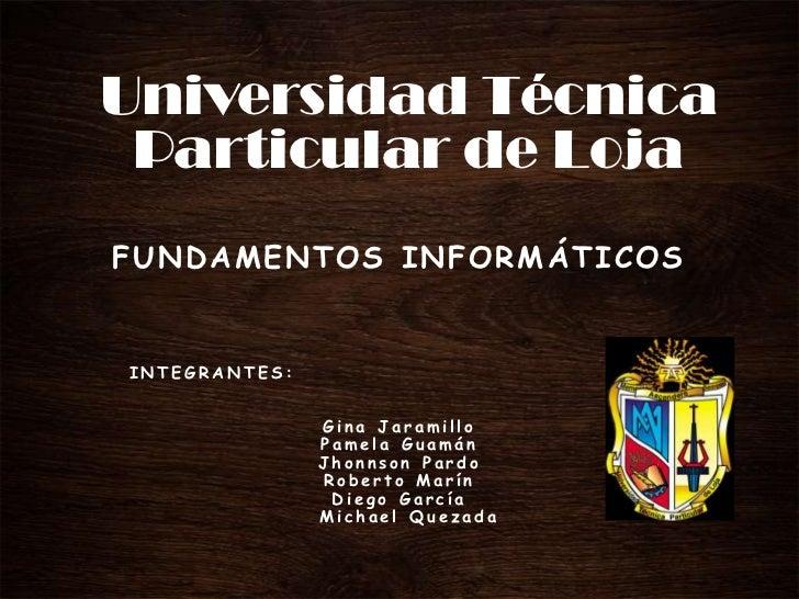 Universidad Técnica Particular de LojaFUNDAMENTOS INFORMÁTICOSINTEGRANTES:               Gina Jaramillo               Pame...