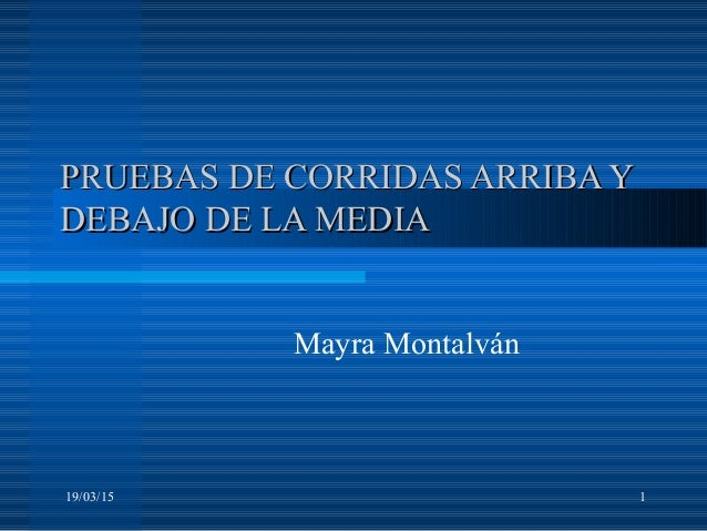 19/03/15 1 PRUEBAS DE CORRIDAS ARRIBA YPRUEBAS DE CORRIDAS ARRIBA Y DEBAJO DE LA MEDIADEBAJO DE LA MEDIA Mayra Montalván