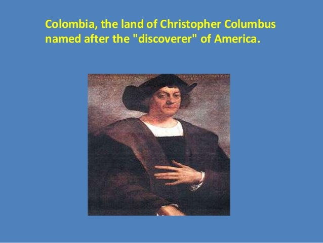 """Colombia, the land of Christopher Columbusnamed after the """"discoverer"""" of America."""