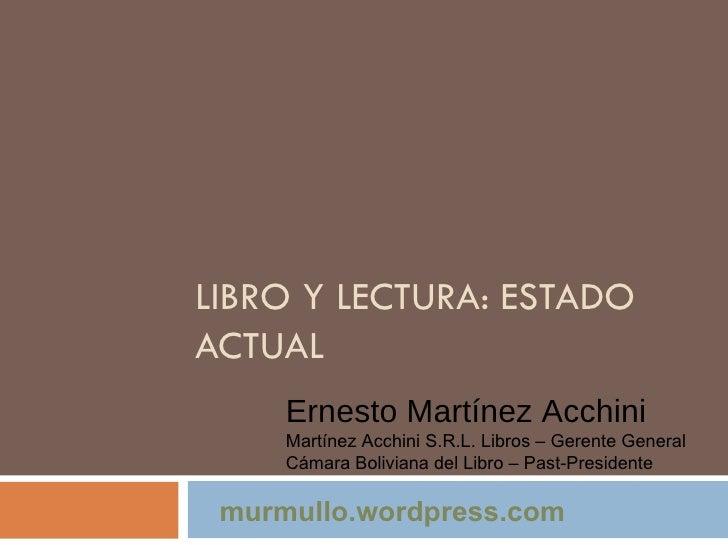 LIBRO Y LECTURA: ESTADO ACTUAL Ernesto Martínez Acchini Martínez Acchini S.R.L. Libros – Gerente General Cámara Boliviana ...