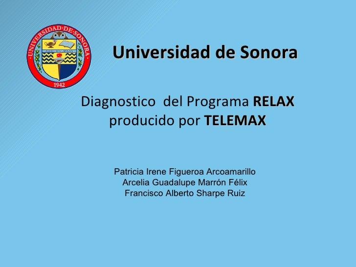 Universidad de Sonora Diagnostico  del Programa  RELAX  producido por  TELEMAX Patricia Irene Figueroa Arcoamarillo Arceli...