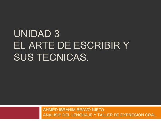UNIDAD 3 EL ARTE DE ESCRIBIR Y SUS TECNICAS. AHMED IBRAHIM BRAVO NIETO. ANALISIS DEL LENGUAJE Y TALLER DE EXPRESION ORAL.