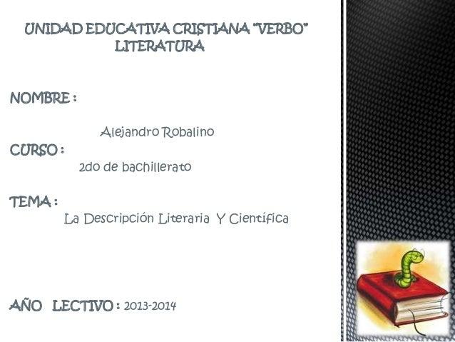 """UNIDAD EDUCATIVA CRISTIANA """"VERBO"""" LITERATURA NOMBRE : Alejandro Robalino CURSO : 2do de bachillerato TEMA : La Descripció..."""