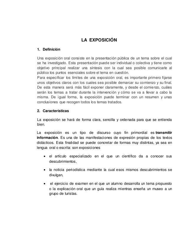 LA EXPOSICIÓN 1. Definición Una exposición oral consiste en la presentación pública de un tema sobre el cual se ha investi...