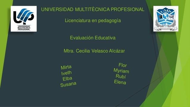 UNIVERSIDAD MULTITÈCNICA PROFESIONAL Licenciatura en pedagogía Evaluación Educativa Mtra. Cecilia Velasco Alcázar