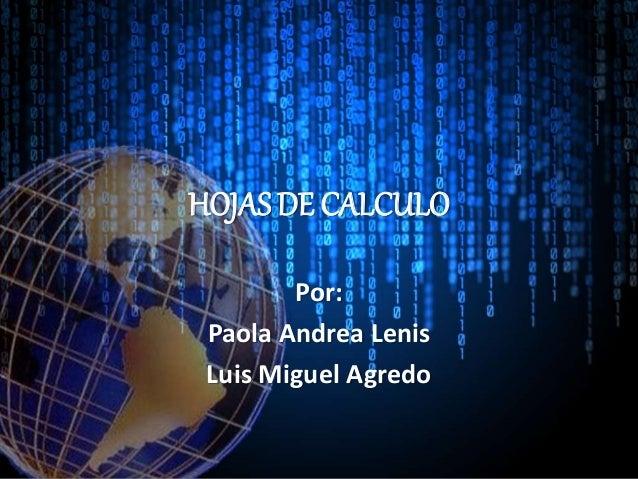 HOJAS DE CALCULO Por: Paola Andrea Lenis Luis Miguel Agredo