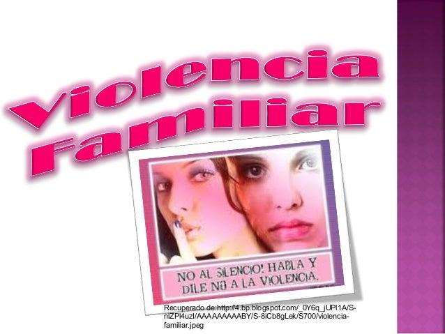 Recuperado de:http://4.bp.blogspot.com/_0Y6q_jUPl1A/S- nlZPl4uzI/AAAAAAAAABY/S-8iCb8gLek/S700/violencia- familiar.jpeg