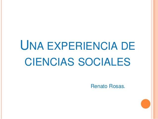 UNA EXPERIENCIA DE CIENCIAS SOCIALES Renato Rosas.