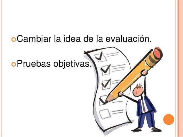 Cambiar la idea de la evaluación. Pruebas objetivas.