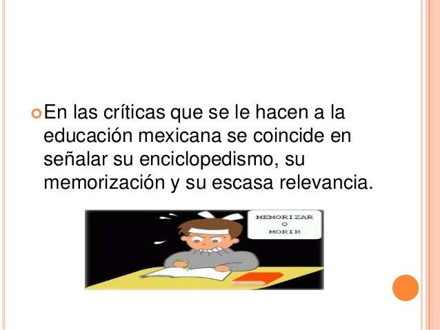 En las críticas que se le hacen a la educación mexicana se coincide en señalar su enciclopedismo, su memorización y su es...