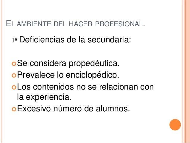 EL AMBIENTE DEL HACER PROFESIONAL. 1º Deficiencias de la secundaria: Se considera propedéutica. Prevalece lo enciclopédi...