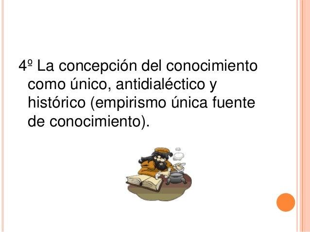 4º La concepción del conocimiento como único, antidialéctico y histórico (empirismo única fuente de conocimiento).