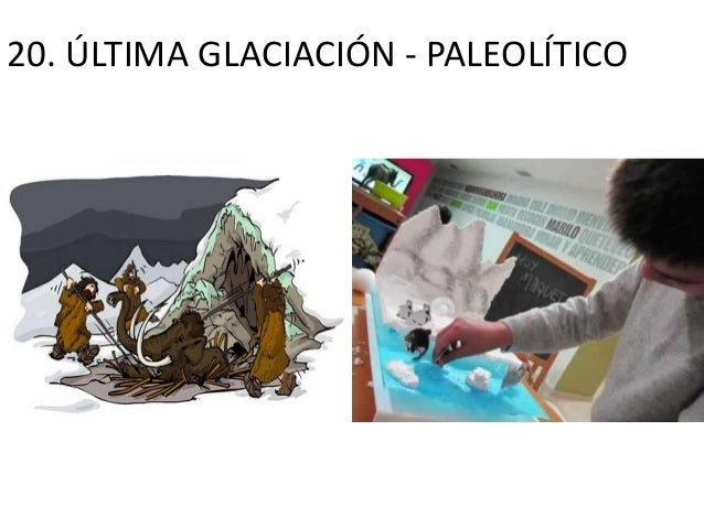 20. ÚLTIMA GLACIACIÓN - PALEOLÍTICO