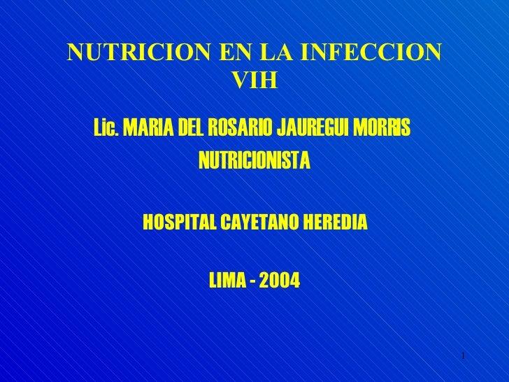 NUTRICION EN LA INFECCION VIH <ul><li>Lic. MARIA DEL ROSARIO JAUREGUI MORRIS  </li></ul><ul><li>NUTRICIONISTA </li></ul><u...