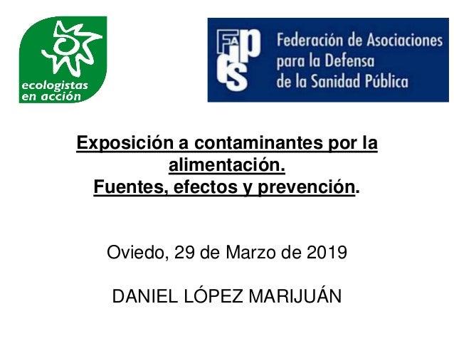 Exposición a contaminantes por la alimentación. Fuentes, efectos y prevención. Oviedo, 29 de Marzo de 2019 DANIEL LÓPEZ MA...