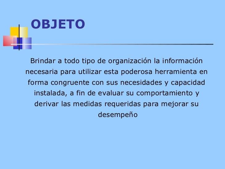 OBJETO Brindar a todo tipo de organización la información  necesaria para utilizar esta poderosa herramienta en  forma con...