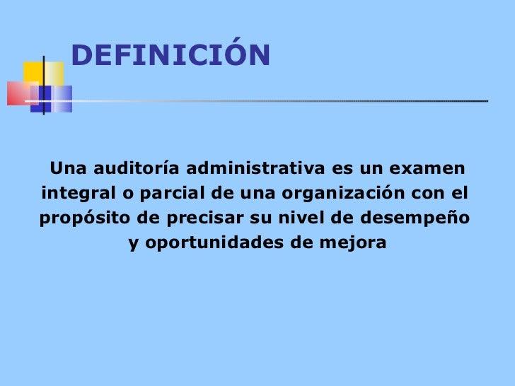 DEFINICIÓN Una auditoría administrativa es un examen integral o parcial de una organización con el  propósito de precisar ...