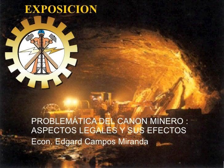 EXPOSICION PROBLEMÁTICA DEL CANON MINERO : ASPECTOS LEGALES Y SUS EFECTOS Econ. Edgard Campos Miranda