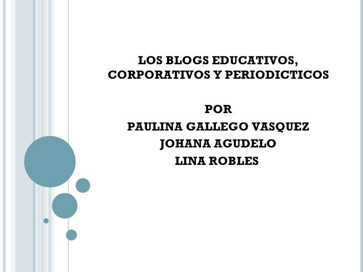 LOS BLOGS EDUCATIVOS, CORPORATIVOS Y PERIODICTICOS POR PAULINA GALLEGO VASQUEZ JOHANA AGUDELO LINA ROBLES
