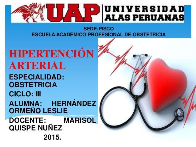 SEDE-PISCO ESCUELA ACADÉMICO PROFESIONAL DE OBSTETRICIA HIPERTENCIÓN ARTERIAL ESPECIALIDAD: OBSTETRICIA CICLO: III ALUMNA:...