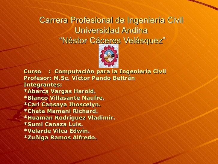 """Carrera Profesional de Ingeniería Civil  Universidad Andina  """"Néstor Cáceres Velásquez"""" Curso  :  Computación para la Inge..."""