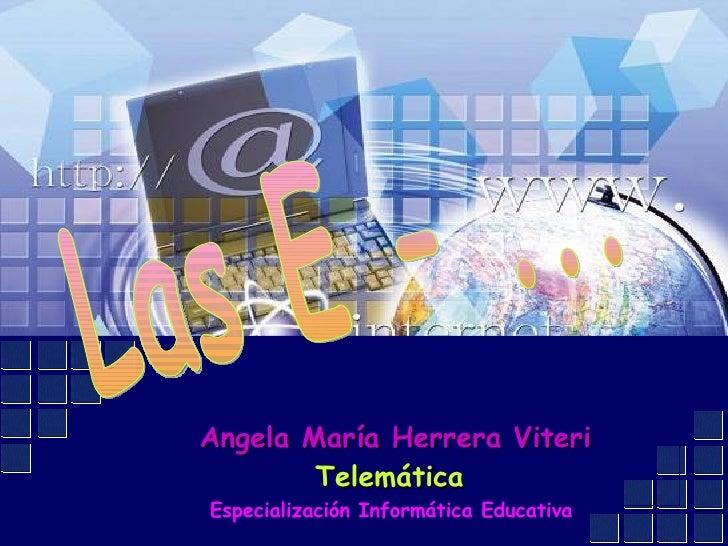 Las E - ... Angela María Herrera Viteri Telemática  Especialización Informática Educativa