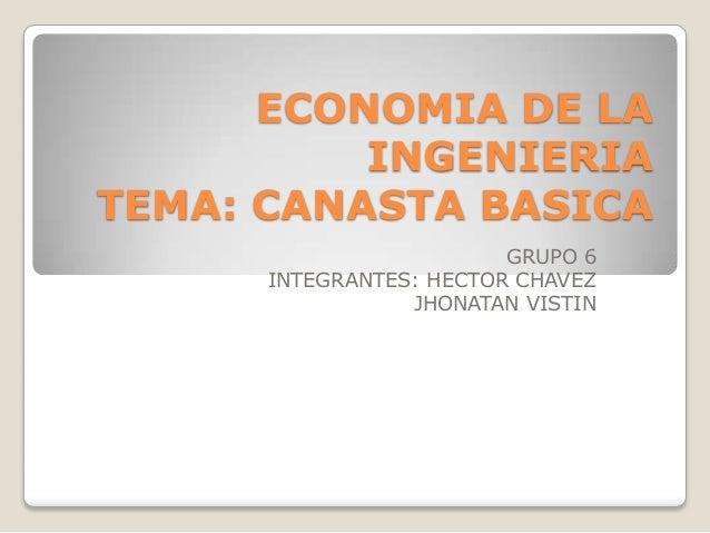 ECONOMIA DE LAINGENIERIATEMA: CANASTA BASICAGRUPO 6INTEGRANTES: HECTOR CHAVEZJHONATAN VISTIN
