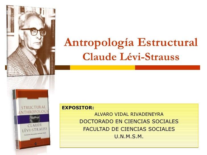 Antropología Estructural Claude Lévi-Strauss EXPOSITOR:  ALVARO VIDAL RIVADENEYRA DOCTORADO EN CIENCIAS SOCIALES FACULTAD ...